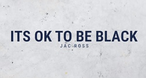 Jac Ross - It's OK To Be Black