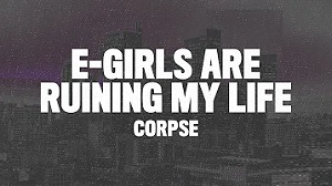 Corpse - E-Girls Are Ruining My Life!